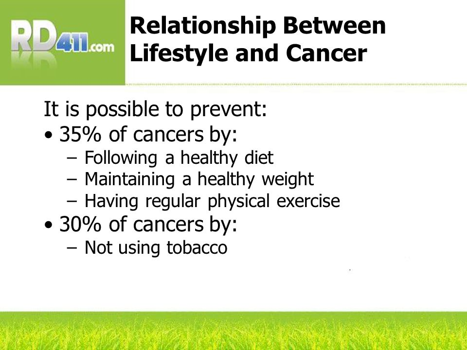 It is possible to prevent: 35% of cancers by: –Following a healthy diet –Maintaining a healthy weight –Having regular physical exercise 30% of cancers by: –Not using tobacco Relationship Between Lifestyle and Cancer