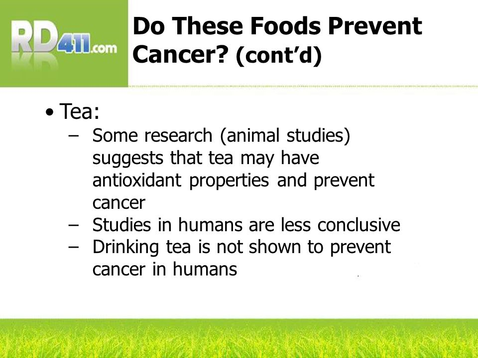 Tea: –Some research (animal studies) suggests that tea may have antioxidant properties and prevent cancer –Studies in humans are less conclusive –Drinking tea is not shown to prevent cancer in humans Do These Foods Prevent Cancer.