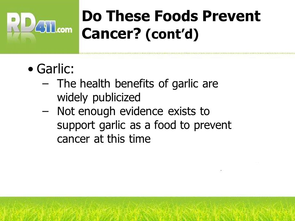 Garlic: –The health benefits of garlic are widely publicized –Not enough evidence exists to support garlic as a food to prevent cancer at this time Do These Foods Prevent Cancer.