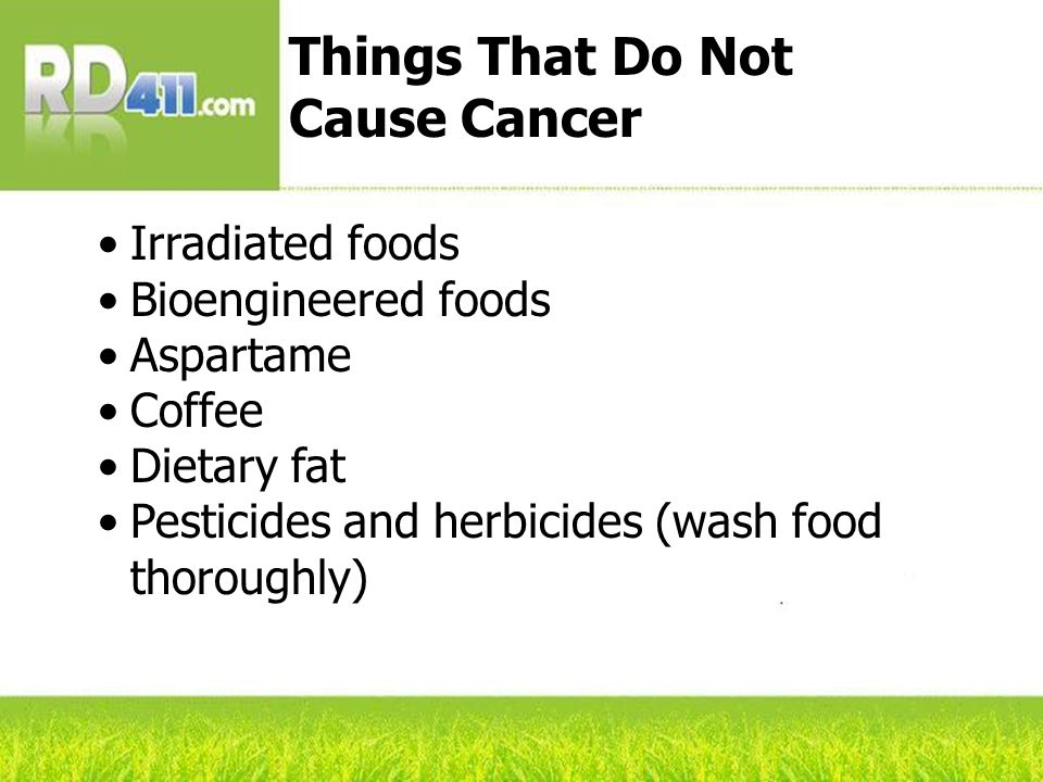 Irradiated foods Bioengineered foods Aspartame Coffee Dietary fat Pesticides and herbicides (wash food thoroughly) Things That Do Not Cause Cancer