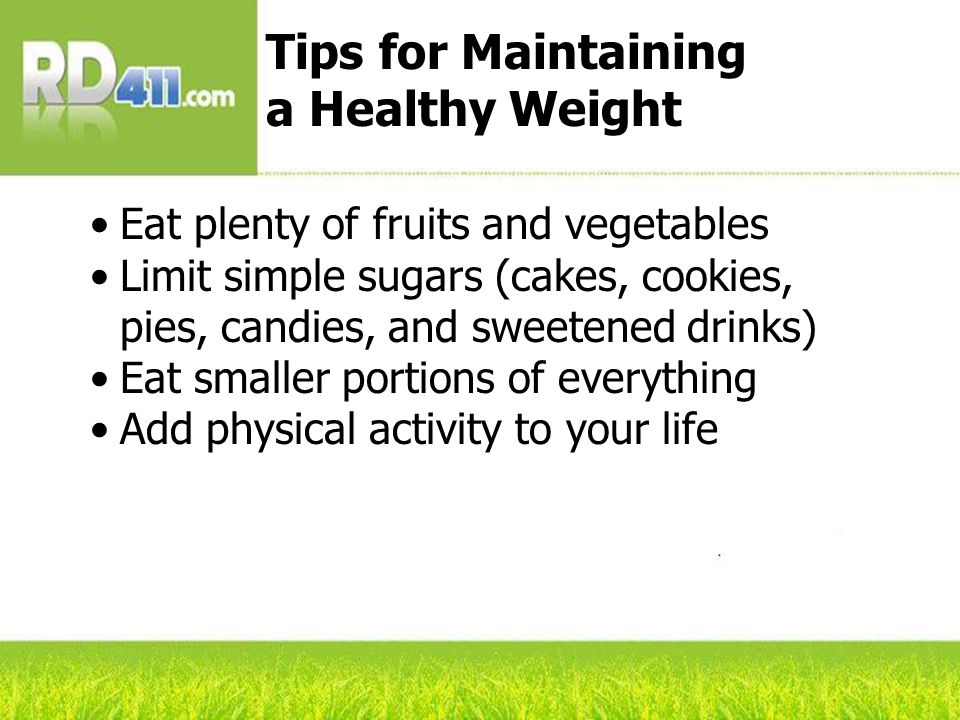 Eat plenty of fruits and vegetables Limit simple sugars (cakes, cookies, pies, candies, and sweetened drinks) Eat smaller portions of everything Add physical activity to your life Tips for Maintaining a Healthy Weight