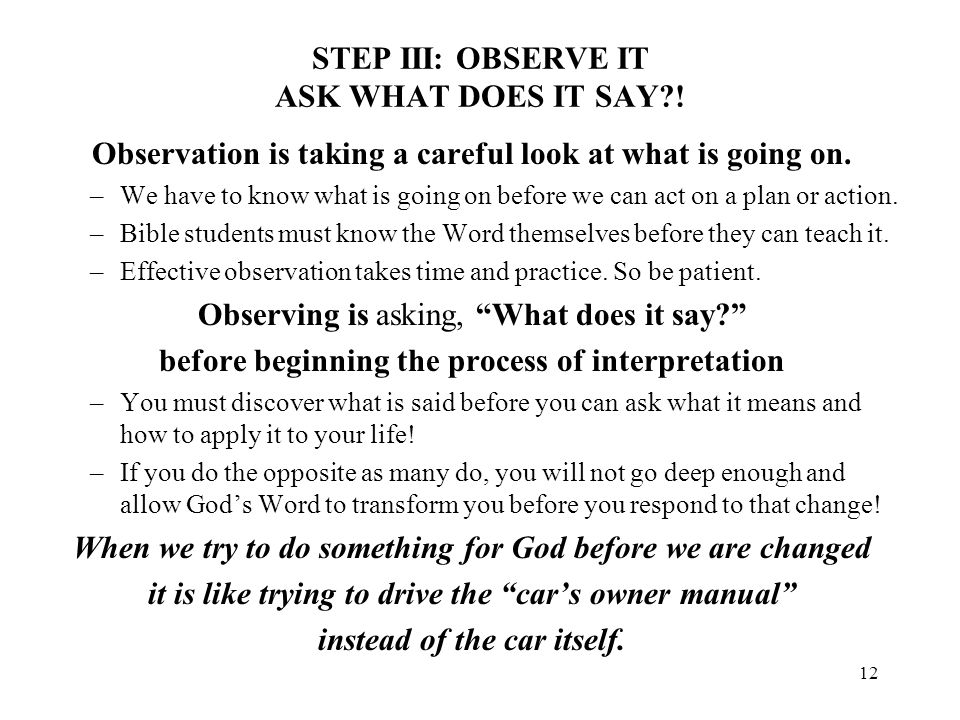 12 STEP III: OBSERVE IT ASK WHAT DOES IT SAY?! Observation is taking a careful look at what is going on. –We have to know what is going on before we c