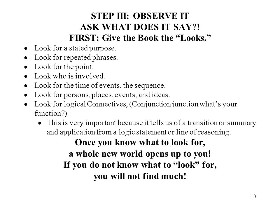 13 STEP III: OBSERVE IT ASK WHAT DOES IT SAY?! FIRST: Give the Book the Looks. Look for a stated purpose. Look for repeated phrases. Look for the poin