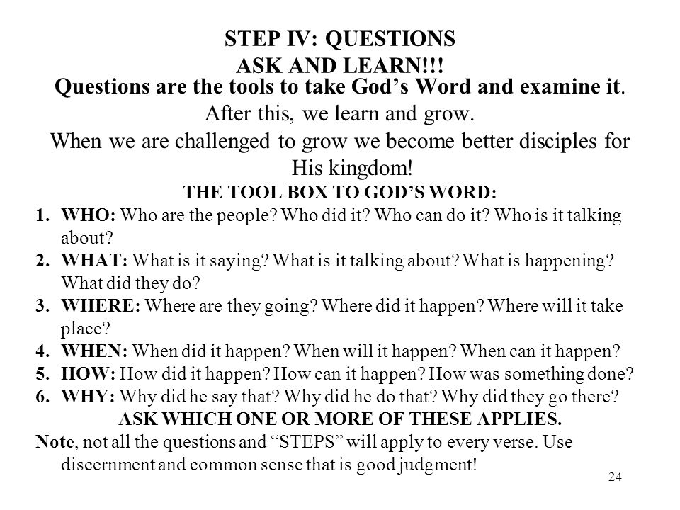 24 STEP IV: QUESTIONS ASK AND LEARN!!! Questions are the tools to take Gods Word and examine it. After this, we learn and grow. When we are challenged