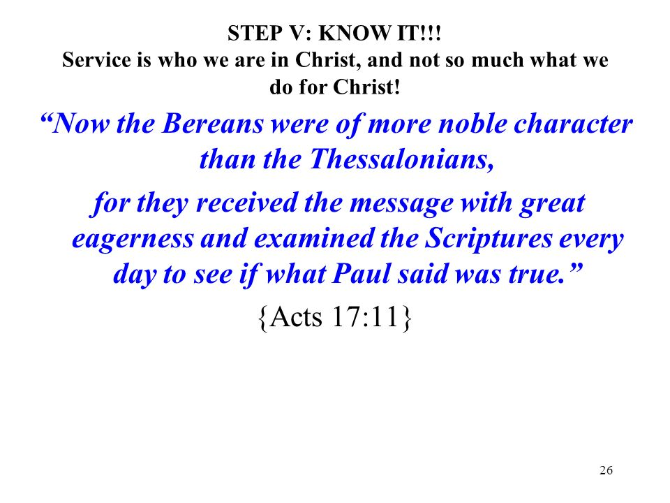26 STEP V: KNOW IT!!! Service is who we are in Christ, and not so much what we do for Christ! Now the Bereans were of more noble character than the Th