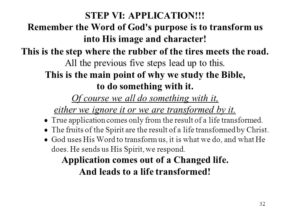 32 STEP VI: APPLICATION!!! Remember the Word of God's purpose is to transform us into His image and character! This is the step where the rubber of th