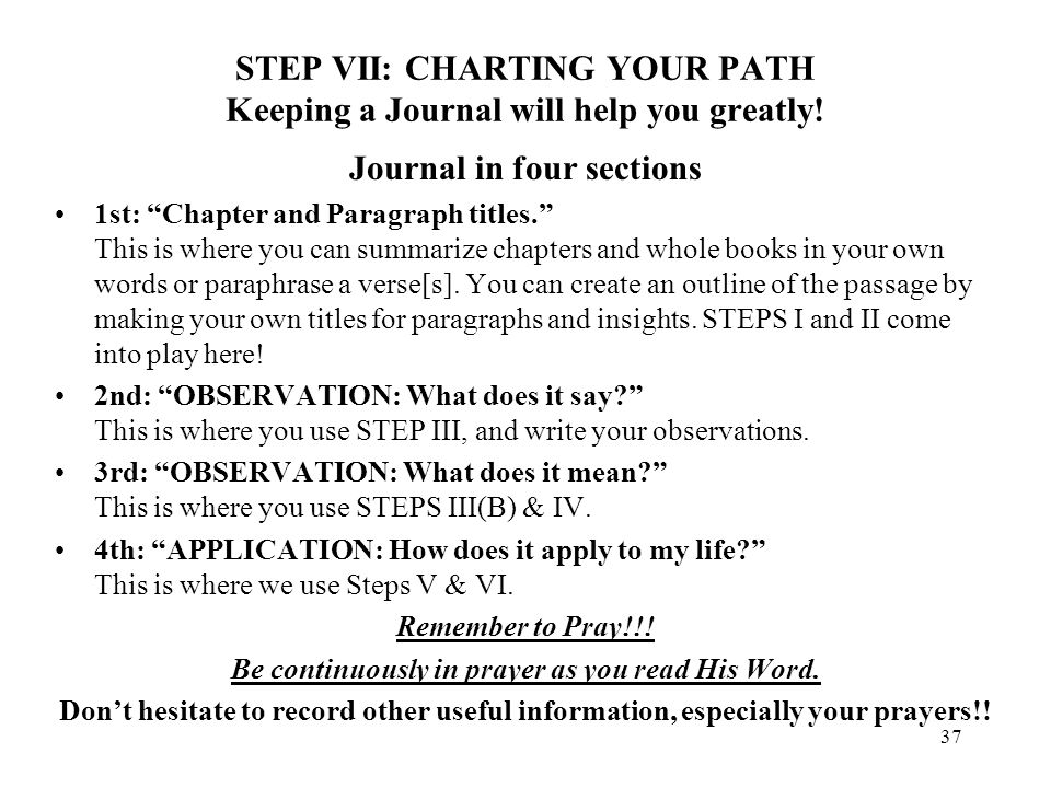 37 STEP VII: CHARTING YOUR PATH Keeping a Journal will help you greatly! Journal in four sections 1st: Chapter and Paragraph titles. This is where you