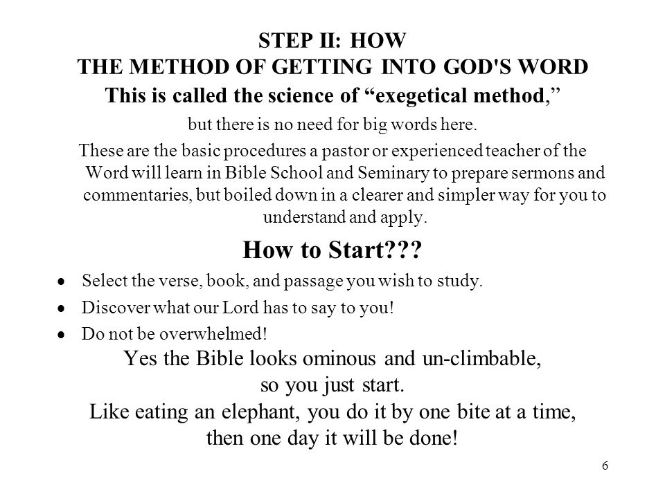 6 STEP II: HOW THE METHOD OF GETTING INTO GOD'S WORD This is called the science of exegetical method, but there is no need for big words here. These a
