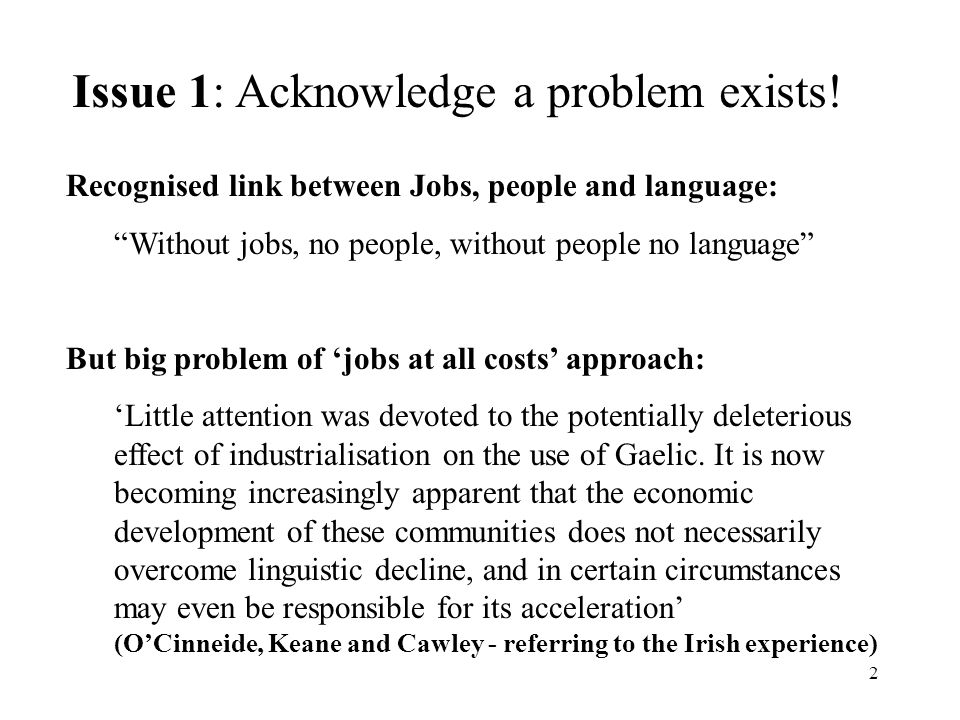 2 Recognised link between Jobs, people and language: Without jobs, no people, without people no language But big problem of jobs at all costs approach: Little attention was devoted to the potentially deleterious effect of industrialisation on the use of Gaelic.