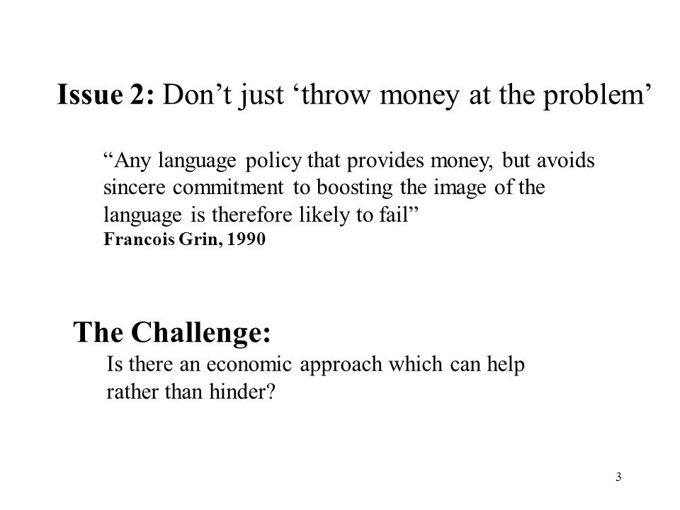 3 Any language policy that provides money, but avoids sincere commitment to boosting the image of the language is therefore likely to fail Francois Grin, 1990 Issue 2: Dont just throw money at the problem The Challenge: Is there an economic approach which can help rather than hinder