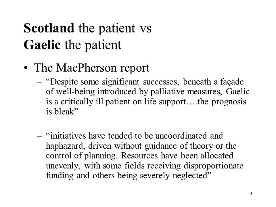 4 Scotland the patient vs Gaelic the patient The MacPherson report –Despite some significant successes, beneath a façade of well-being introduced by palliative measures, Gaelic is a critically ill patient on life support….the prognosis is bleak –initiatives have tended to be uncoordinated and haphazard, driven without guidance of theory or the control of planning.