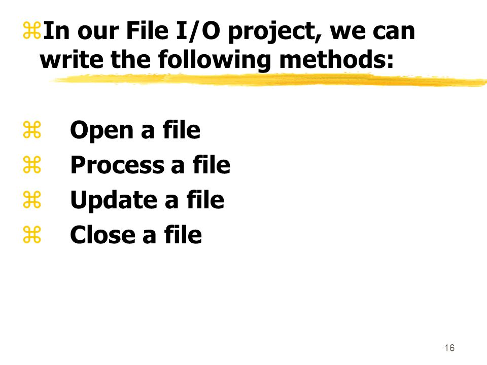 16 zIn our File I/O project, we can write the following methods: zOpen a file zProcess a file zUpdate a file zClose a file