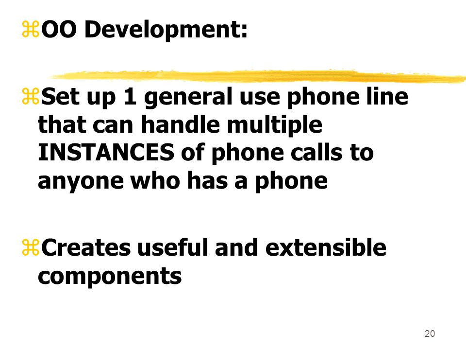 20 zOO Development: zSet up 1 general use phone line that can handle multiple INSTANCES of phone calls to anyone who has a phone zCreates useful and extensible components