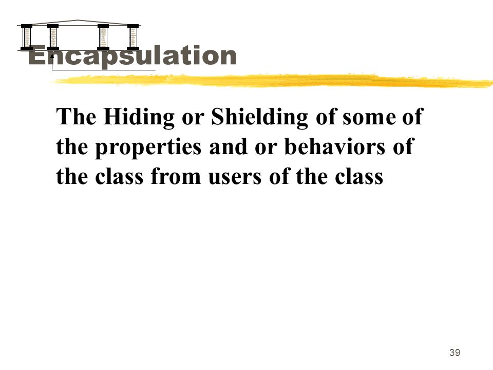 39 Encapsulation The Hiding or Shielding of some of the properties and or behaviors of the class from users of the class