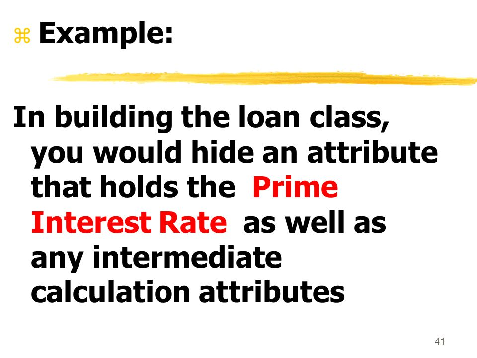41 z Example: In building the loan class, you would hide an attribute that holds the Prime Interest Rate as well as any intermediate calculation attributes