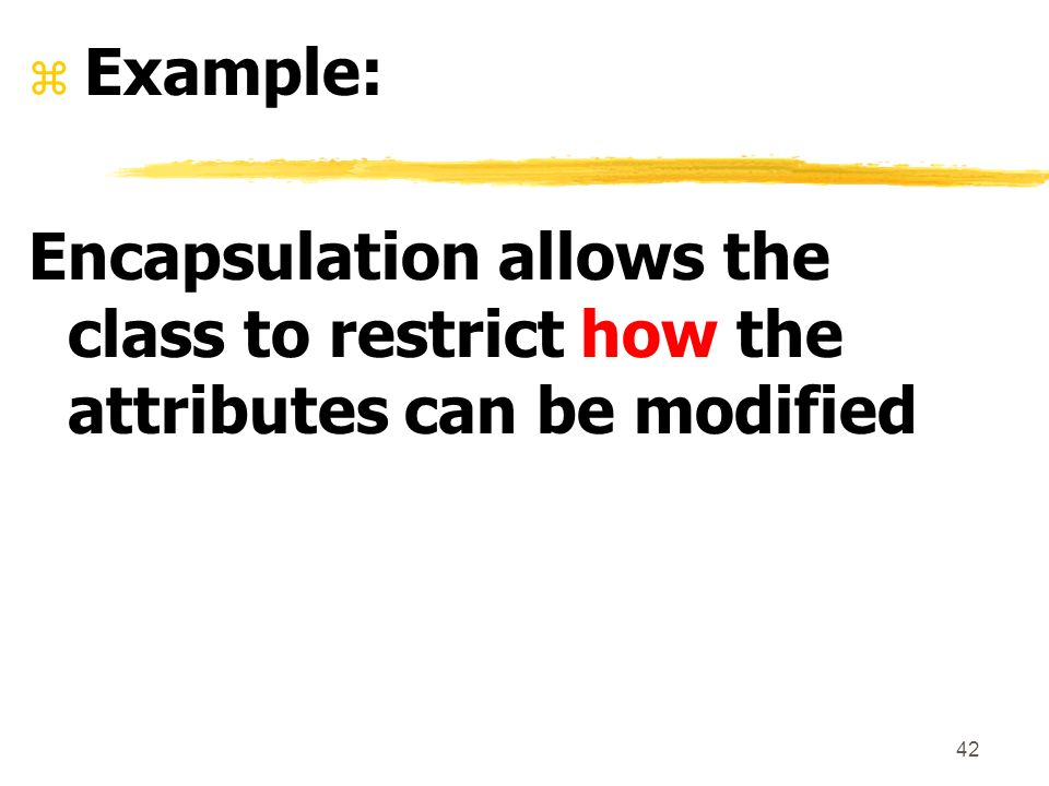 42 z Example: Encapsulation allows the class to restrict how the attributes can be modified