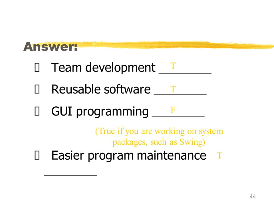 44 Answer: Team development ________ Reusable software ________ GUI programming ________ Easier program maintenance ________ T T T (True if you are working on system packages, such as Swing) F