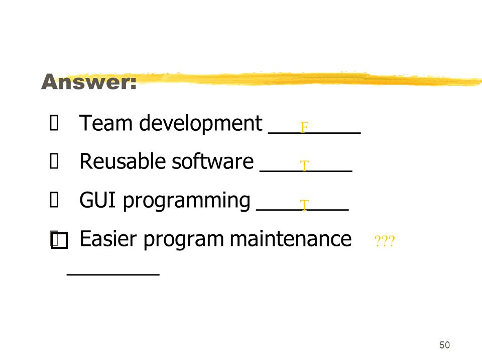 50 Answer: Team development ________ Reusable software ________ GUI programming ________ Easier program maintenance ________ F T .