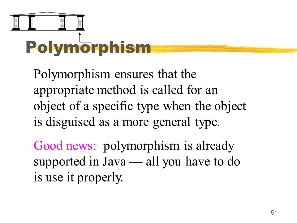 51 Polymorphism Polymorphism ensures that the appropriate method is called for an object of a specific type when the object is disguised as a more general type.