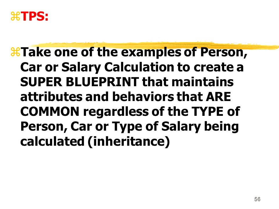 56 zTPS: zTake one of the examples of Person, Car or Salary Calculation to create a SUPER BLUEPRINT that maintains attributes and behaviors that ARE COMMON regardless of the TYPE of Person, Car or Type of Salary being calculated (inheritance)
