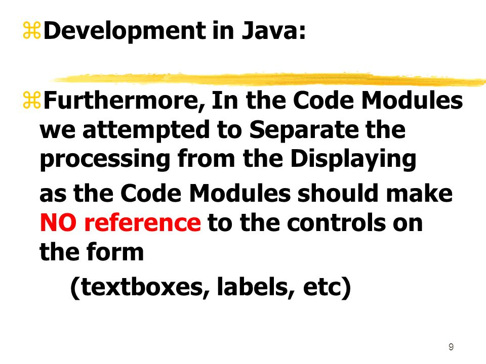 9 zDevelopment in Java: zFurthermore, In the Code Modules we attempted to Separate the processing from the Displaying as the Code Modules should make NO reference to the controls on the form (textboxes, labels, etc)
