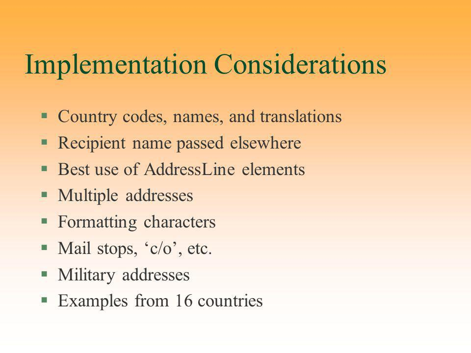 Implementation Considerations §Country codes, names, and translations §Recipient name passed elsewhere §Best use of AddressLine elements §Multiple addresses §Formatting characters §Mail stops, c/o, etc.