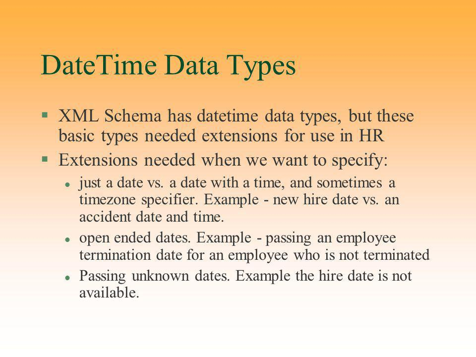 DateTime Data Types §XML Schema has datetime data types, but these basic types needed extensions for use in HR §Extensions needed when we want to specify: l just a date vs.