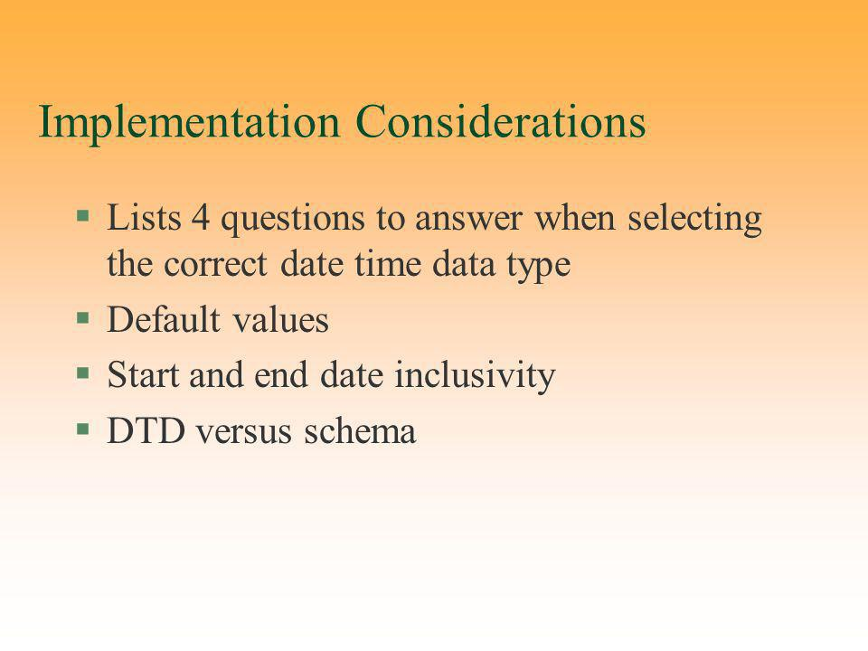 Implementation Considerations §Lists 4 questions to answer when selecting the correct date time data type §Default values §Start and end date inclusivity §DTD versus schema