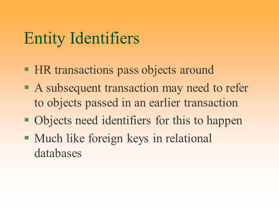 Entity Identifiers §HR transactions pass objects around §A subsequent transaction may need to refer to objects passed in an earlier transaction §Objects need identifiers for this to happen §Much like foreign keys in relational databases