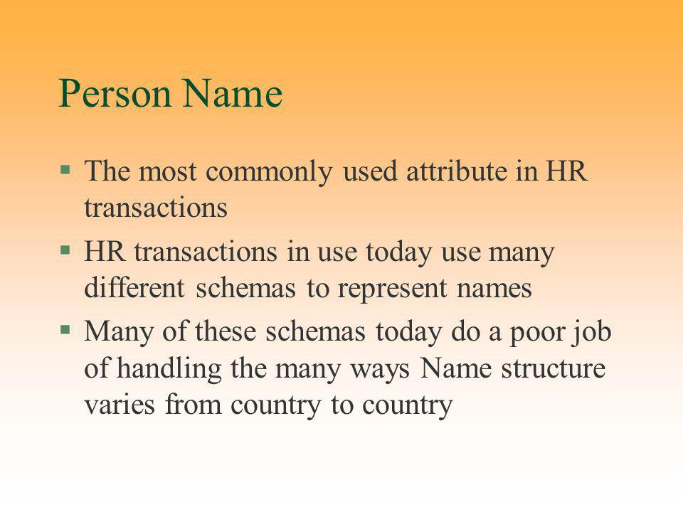 Person Name §The most commonly used attribute in HR transactions §HR transactions in use today use many different schemas to represent names §Many of these schemas today do a poor job of handling the many ways Name structure varies from country to country