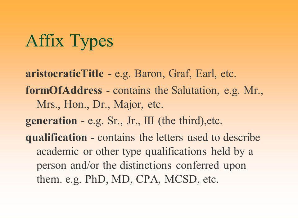 Affix Types aristocraticTitle - e.g. Baron, Graf, Earl, etc. formOfAddress - contains the Salutation, e.g. Mr., Mrs., Hon., Dr., Major, etc. generatio