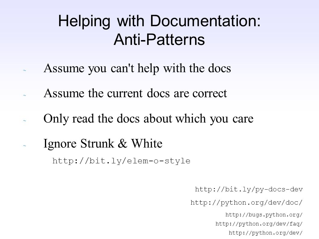 ~ Assume you can t help with the docs ~ Assume the current docs are correct ~ Only read the docs about which you care ~ Ignore Strunk & White http://bit.ly/elem-o-style http://bit.ly/py-docs-dev http://python.org/dev/doc/ http://bugs.python.org/ http://python.org/dev/faq/ http://python.org/dev/ Helping with Documentation: Anti-Patterns