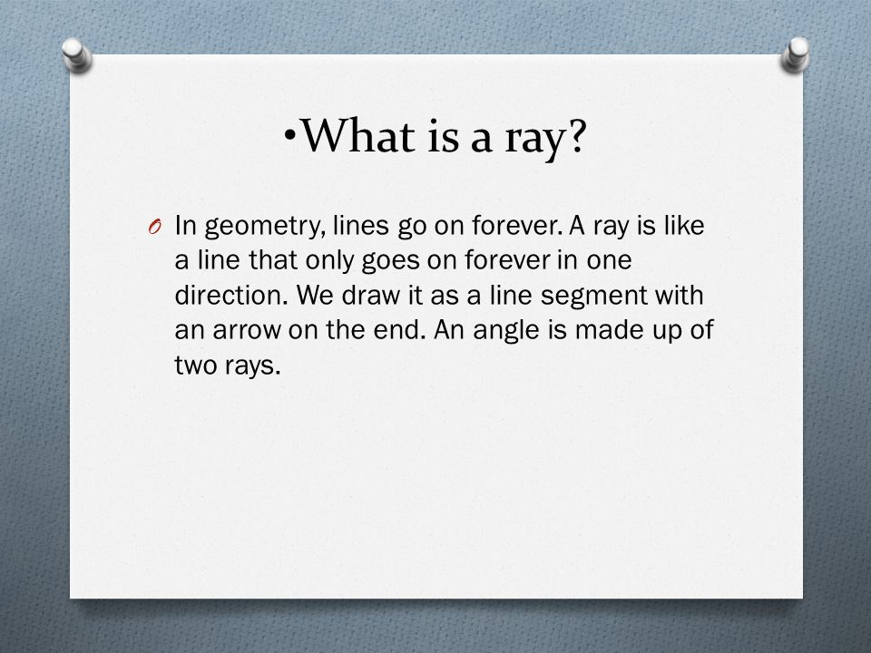 What is a ray? O In geometry, lines go on forever. A ray is like a line that only goes on forever in one direction. We draw it as a line segment with