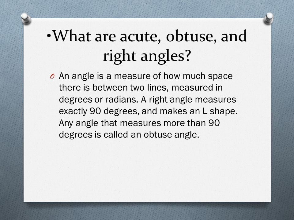 What are acute, obtuse, and right angles? O An angle is a measure of how much space there is between two lines, measured in degrees or radians. A righ