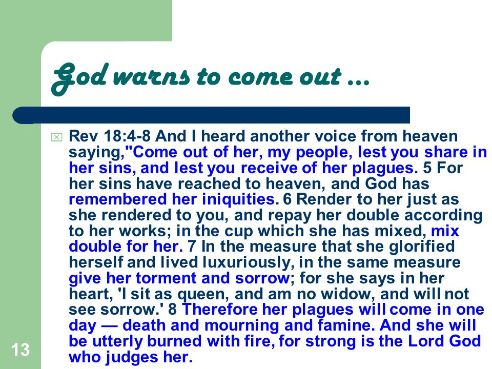 13 God warns to come out … Rev 18:4-8 And I heard another voice from heaven saying,