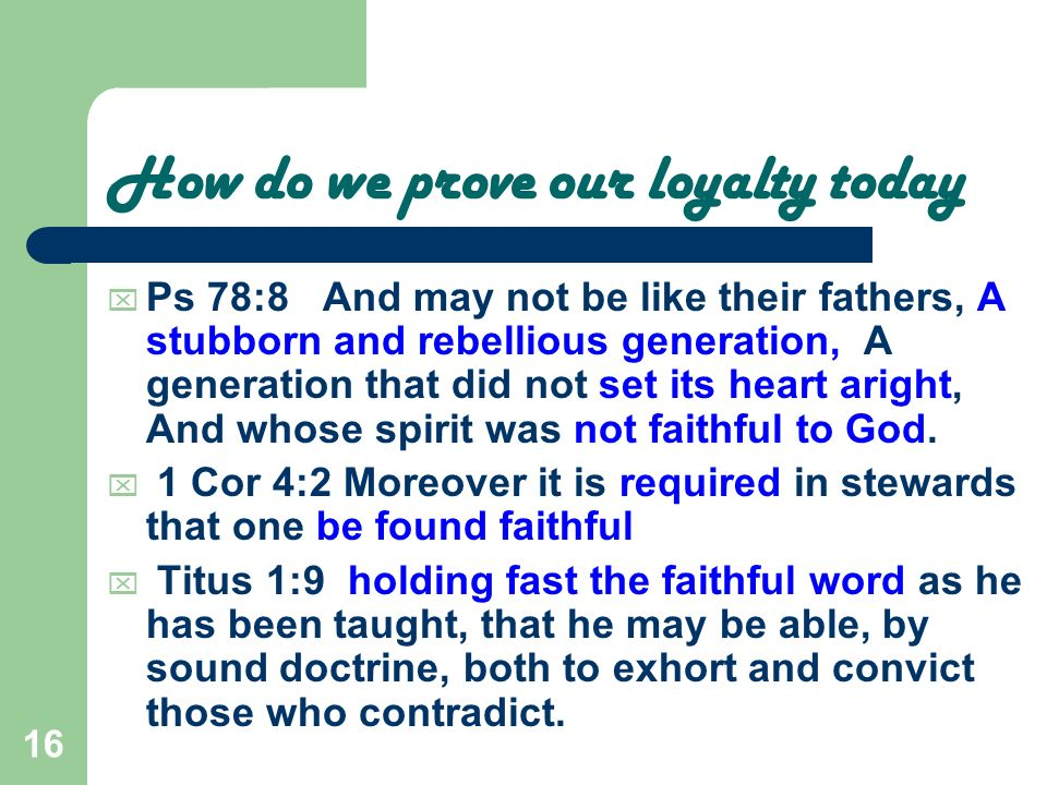 16 How do we prove our loyalty today Ps 78:8 And may not be like their fathers, A stubborn and rebellious generation, A generation that did not set it