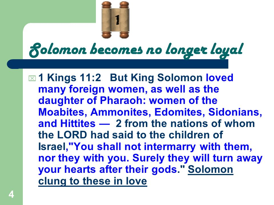 4 Solomon becomes no longer loyal 1 Kings 11:2 But King Solomon loved many foreign women, as well as the daughter of Pharaoh: women of the Moabites, A