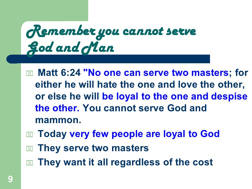 9 Remember you cannot serve God and Man Matt 6:24