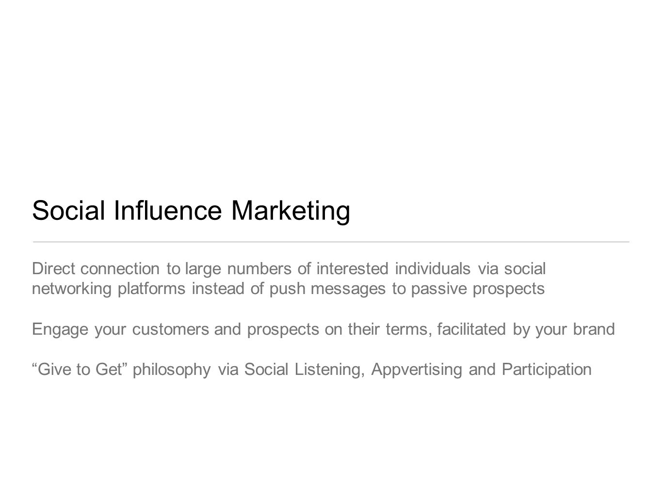 Social Influence Marketing Direct connection to large numbers of interested individuals via social networking platforms instead of push messages to passive prospects Engage your customers and prospects on their terms, facilitated by your brand Give to Get philosophy via Social Listening, Appvertising and Participation