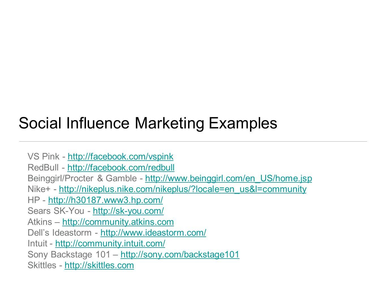 Social Influence Marketing Examples VS Pink - http://facebook.com/vspinkhttp://facebook.com/vspink RedBull - http://facebook.com/redbullhttp://facebook.com/redbull Beinggirl/Procter & Gamble - http://www.beinggirl.com/en_US/home.jsphttp://www.beinggirl.com/en_US/home.jsp Nike+ - http://nikeplus.nike.com/nikeplus/?locale=en_us&l=communityhttp://nikeplus.nike.com/nikeplus/?locale=en_us&l=community HP - http://h30187.www3.hp.com/http://h30187.www3.hp.com/ Sears SK-You - http://sk-you.com/http://sk-you.com/ Atkins – http://community.atkins.comhttp://community.atkins.com Dells Ideastorm - http://www.ideastorm.com/http://www.ideastorm.com/ Intuit - http://community.intuit.com/http://community.intuit.com/ Sony Backstage 101 – http://sony.com/backstage101http://sony.com/backstage101 Skittles - http://skittles.comhttp://skittles.com