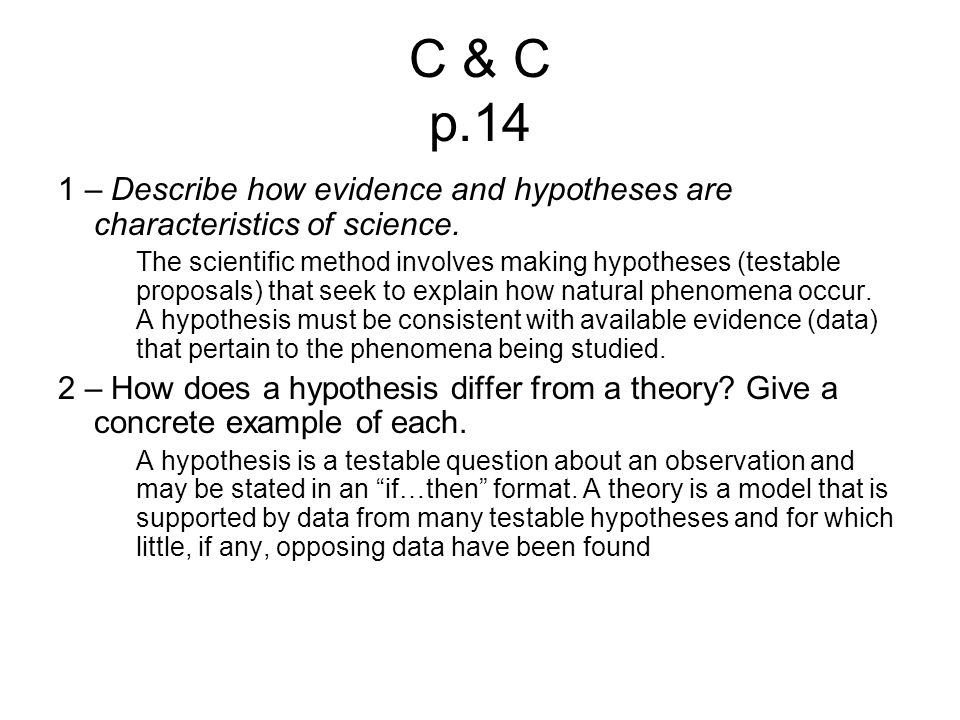 C & C p.14 1 – Describe how evidence and hypotheses are characteristics of science. The scientific method involves making hypotheses (testable proposa