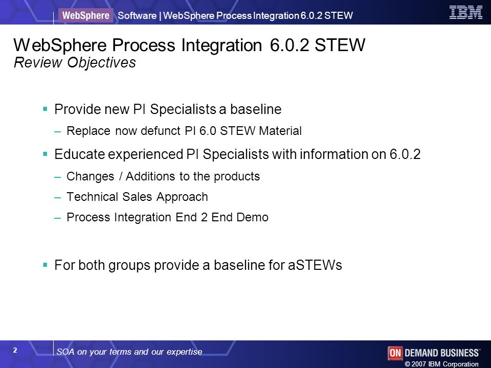 SOA on your terms and our expertise Software | WebSphere Process Integration 6.0.2 STEW © 2007 IBM Corporation 2 WebSphere Process Integration 6.0.2 S