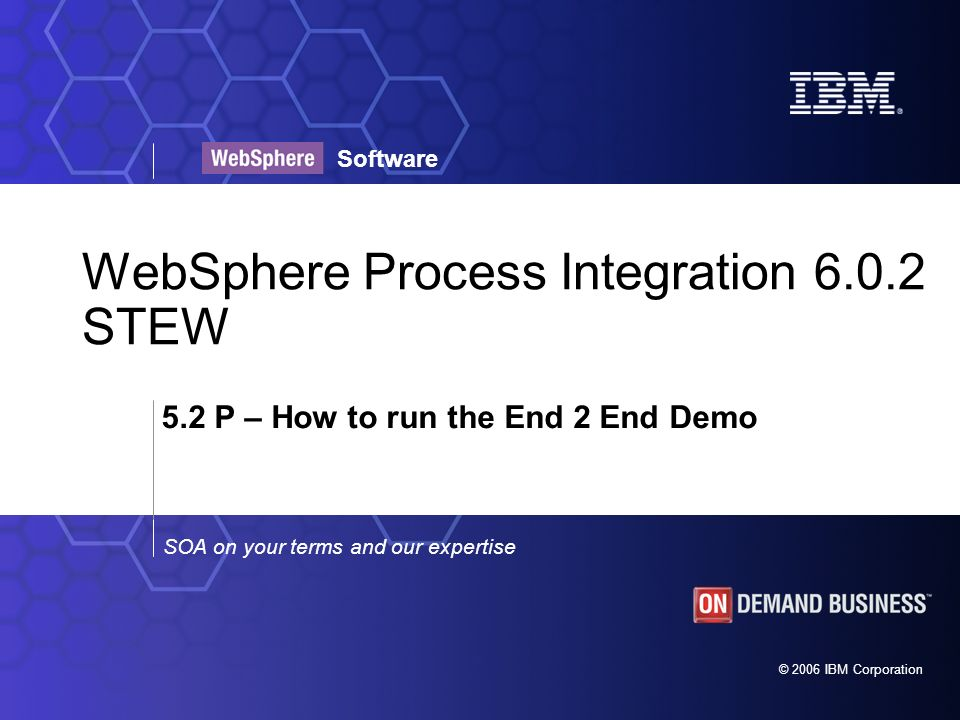 © 2006 IBM Corporation SOA on your terms and our expertise Software WebSphere Process Integration 6.0.2 STEW 5.2 P – How to run the End 2 End Demo