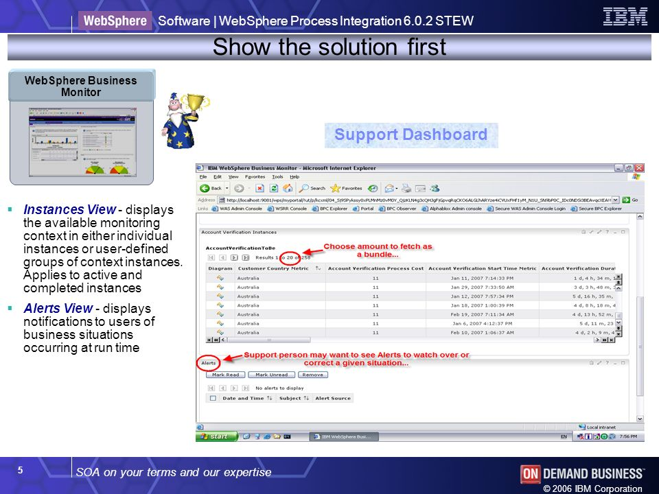 SOA on your terms and our expertise Software | WebSphere Process Integration 6.0.2 STEW © 2006 IBM Corporation 5 Show the solution first Support Dashboard Instances View - displays the available monitoring context in either individual instances or user-defined groups of context instances.