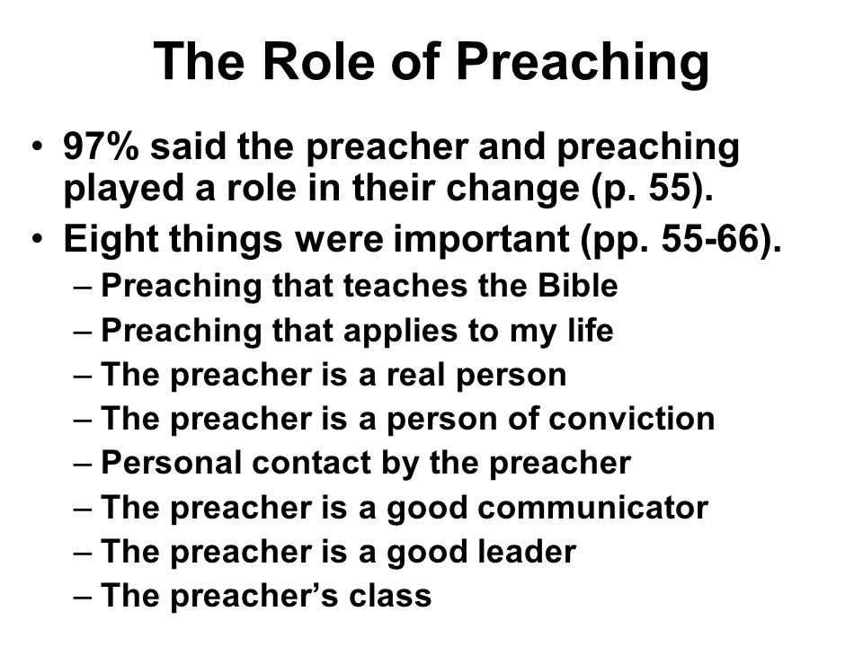 The Role of Preaching 97% said the preacher and preaching played a role in their change (p. 55). Eight things were important (pp. 55-66). –Preaching t