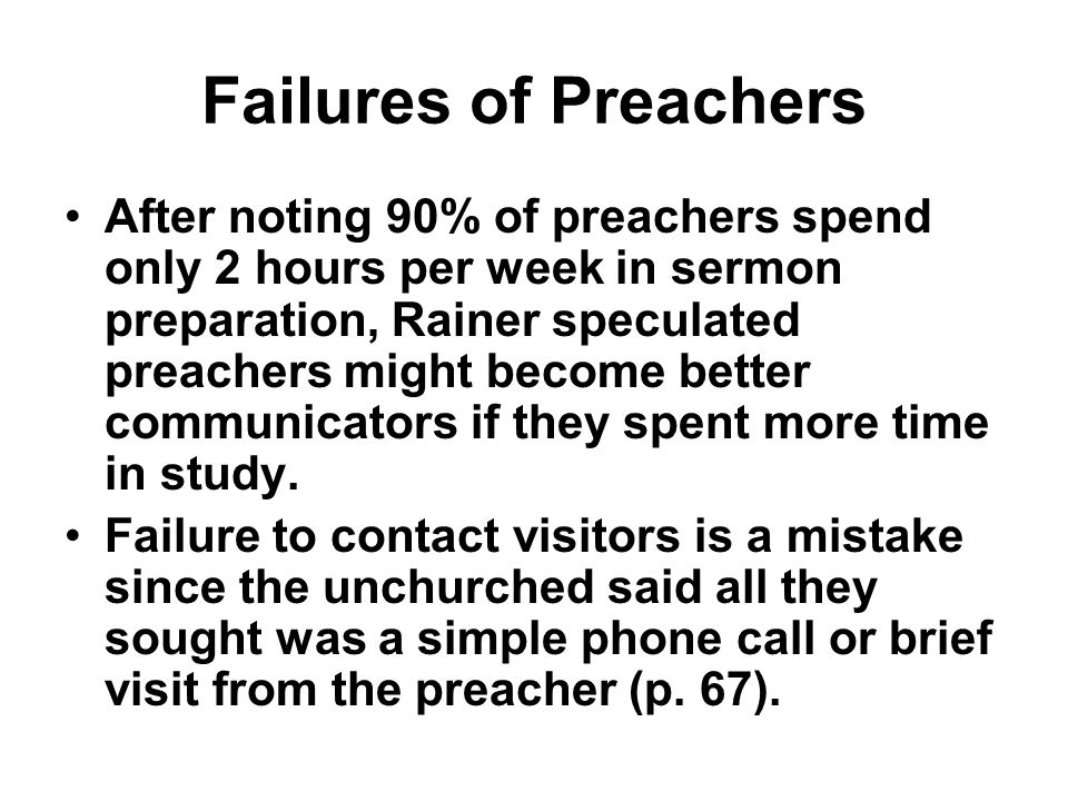 Failures of Preachers After noting 90% of preachers spend only 2 hours per week in sermon preparation, Rainer speculated preachers might become better