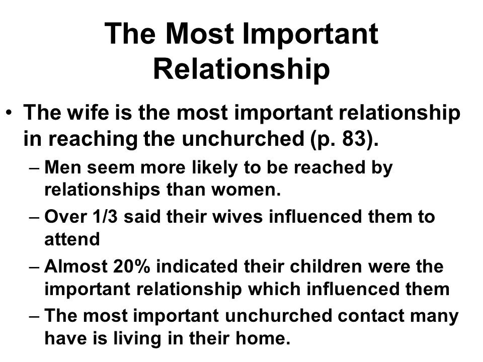 The Most Important Relationship The wife is the most important relationship in reaching the unchurched (p. 83). –Men seem more likely to be reached by