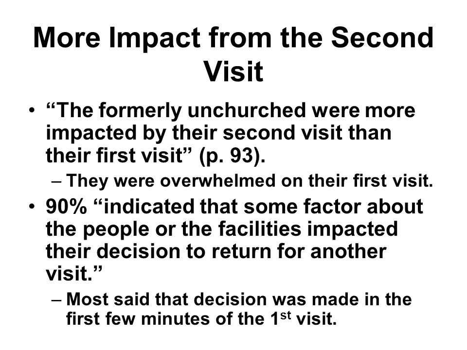 More Impact from the Second Visit The formerly unchurched were more impacted by their second visit than their first visit (p. 93). –They were overwhel