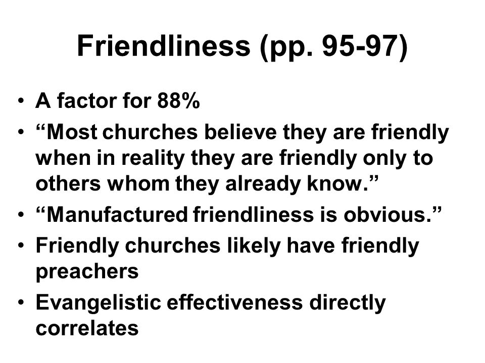 Friendliness (pp. 95-97) A factor for 88% Most churches believe they are friendly when in reality they are friendly only to others whom they already k