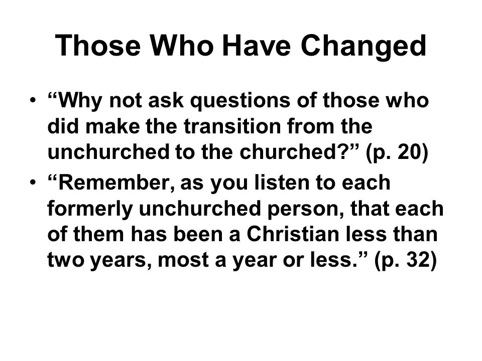 Those Who Have Changed Why not ask questions of those who did make the transition from the unchurched to the churched? (p. 20) Remember, as you listen